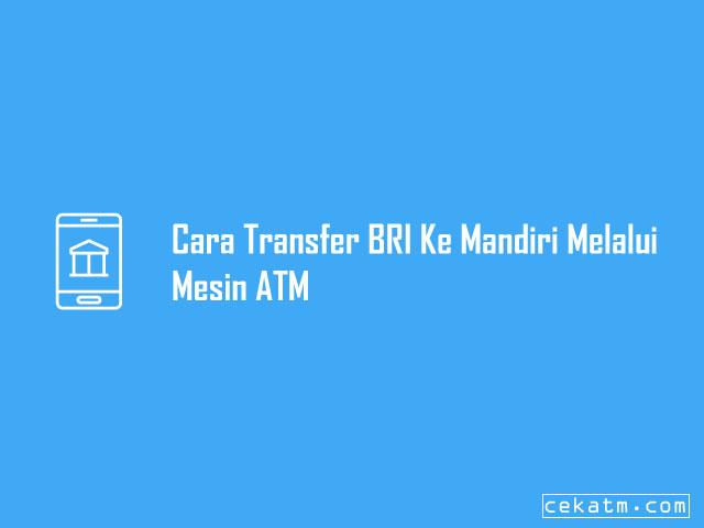 Cara Transfer BRI Ke Mandiri Melalui Mesin ATM