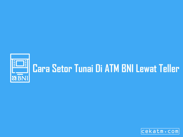 Cara Setor Tunai Di ATM BNI Lewat Teller