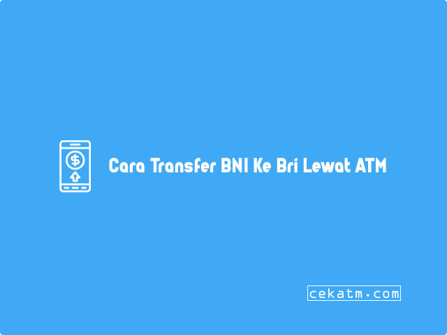 Cara Transfer BNI Ke Bri Lewat ATM