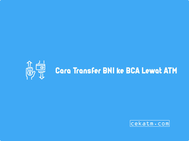 Cara Transfer BNI ke BCA Lewat ATM